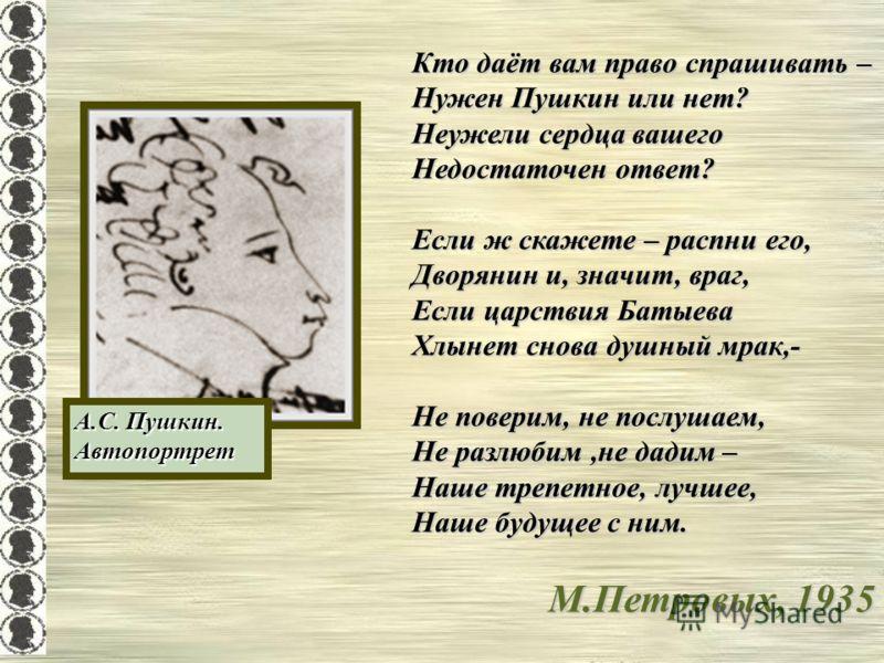 А.С. Пушкин. Автопортрет Кто даёт вам право спрашивать – Нужен Пушкин или нет? Неужели сердца вашего Недостаточен ответ? Если ж скажете – распни его, Дворянин и, значит, враг, Если царствия Батыева Хлынет снова душный мрак,- Не поверим, не послушаем,