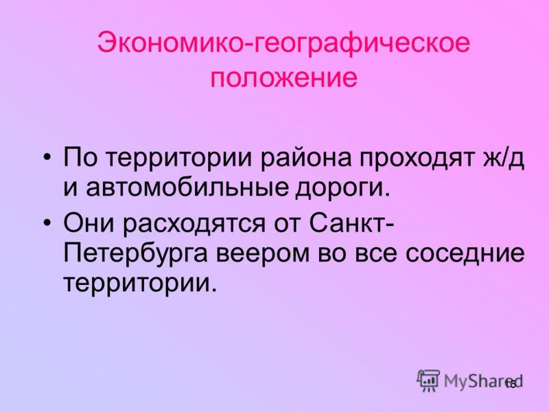 16 Экономико-географическое положение По территории района проходят ж/д и автомобильные дороги. Они расходятся от Санкт- Петербурга веером во все соседние территории.