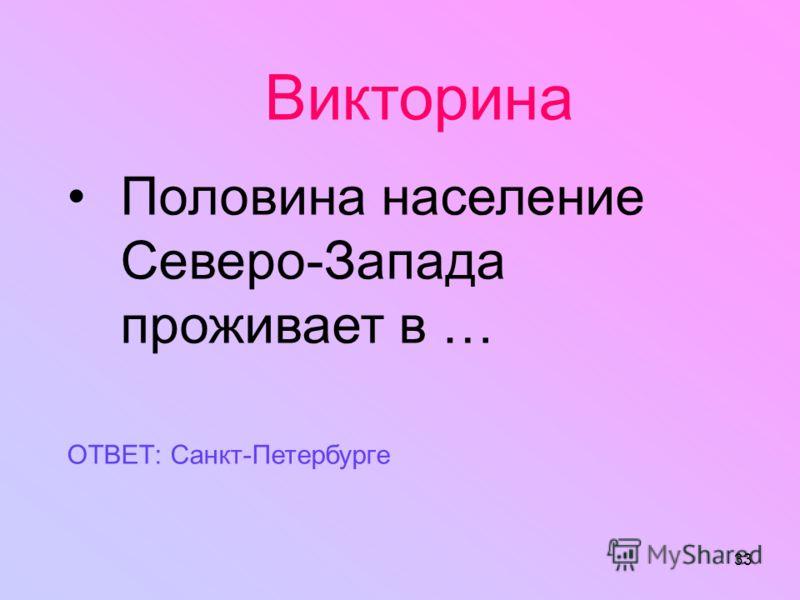 33 Викторина Половина население Северо-Запада проживает в … ОТВЕТ: Санкт-Петербурге