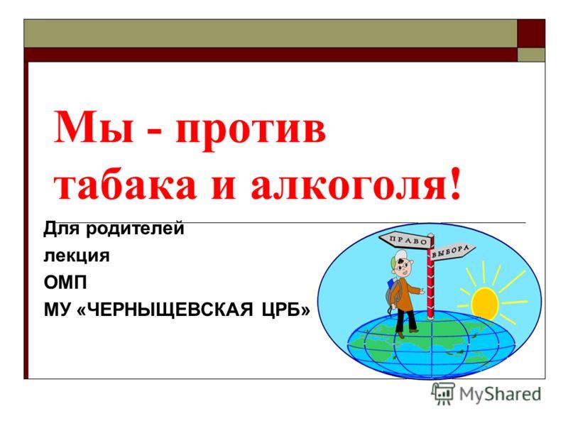 Мы - против табака и алкоголя! Для родителей лекция ОМП МУ «ЧЕРНЫЩЕВСКАЯ ЦРБ»