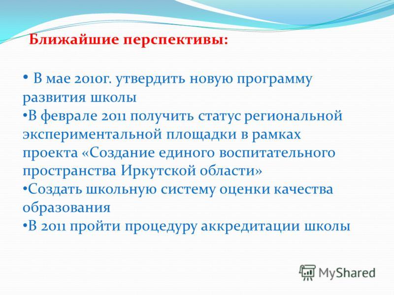 Ближайшие перспективы: В мае 2010г. утвердить новую программу развития школы В феврале 2011 получить статус региональной экспериментальной площадки в рамках проекта «Создание единого воспитательного пространства Иркутской области» Создать школьную си