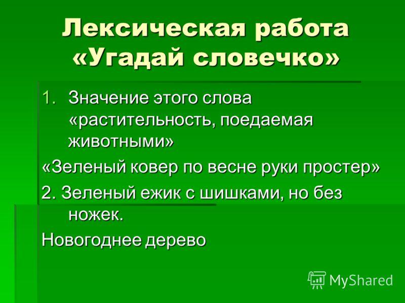 Лексическая работа «Угадай словечко» 1.Значение этого слова «растительность, поедаемая животными» «Зеленый ковер по весне руки простер» 2. Зеленый ежик с шишками, но без ножек. Новогоднее дерево