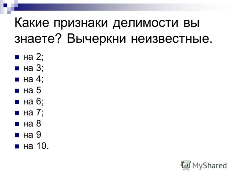 Какие признаки делимости вы знаете? Вычеркни неизвестные. на 2; на 3; на 4; на 5 на 6; на 7; на 8 на 9 на 10.