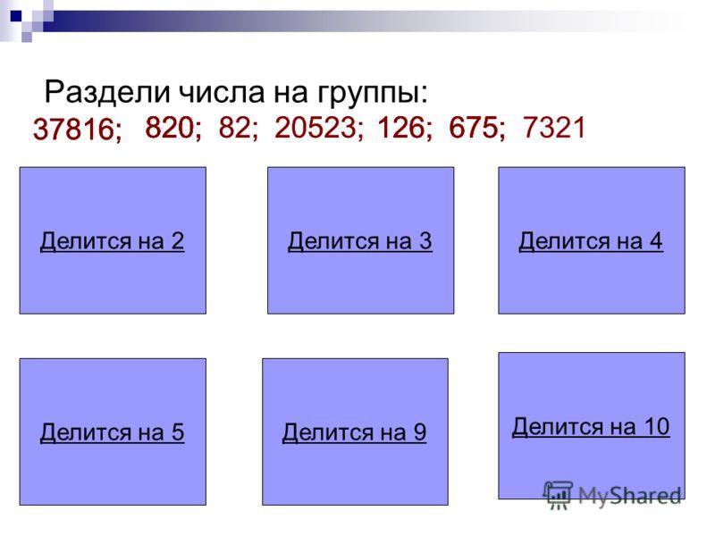 Делится на 2Делится на 3Делится на 4 Делится на 5Делится на 9 Делится на 10 Раздели числа на группы: 37816; 820;82;20523;126;675;7321 37816; 820; 37816; 820; 126; 675; 20523;82;