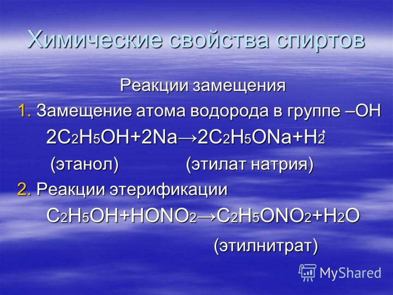 Химические свойства спиртов Реакции замещения 1. Замещение атома водорода в группе –ОН 2С 2 Н 5 ОН+2Na 2C 2 H 5 ONa+H 2 2С 2 Н 5 ОН+2Na 2C 2 H 5 ONa+H 2 (этанол) (этилат натрия) (этанол) (этилат натрия) 2. Реакции этерификации C 2 H 5 OH+HONO 2 C 2 H