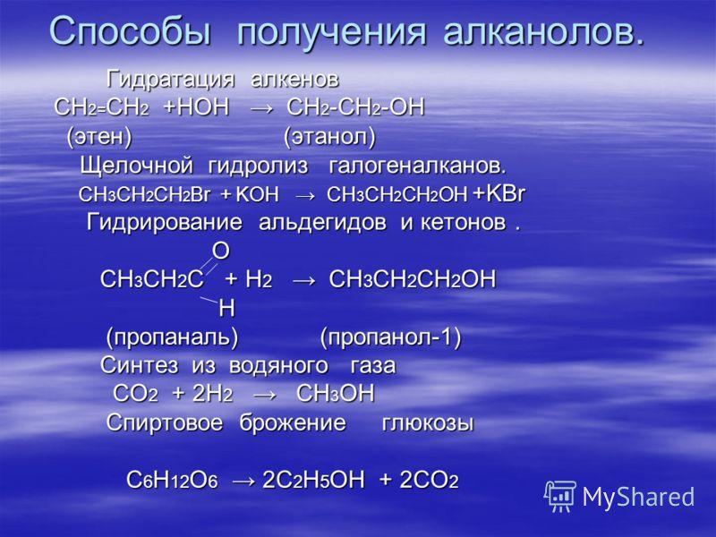 Способы получения алканолов. Гидратация алкенов Гидратация алкенов СН 2= СН 2 +НОН СН 2 -СН 2 -ОН СН 2= СН 2 +НОН СН 2 -СН 2 -ОН (этен) (этанол) (этен) (этанол) Щелочной гидролиз галогеналканов. Щелочной гидролиз галогеналканов. CH 3 CH 2 CH 2 Br + K