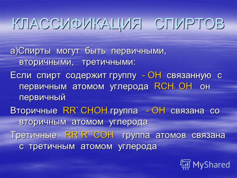 КЛАССИФИКАЦИЯ СПИРТОВ а)Спирты могут быть первичными, вторичными, третичными: Если спирт содержит группу - ОН связанную с первичным атомом углерода RCH 2 OH он первичный Вторичные RR` CHOH группа - ОН связана со вторичным атомом углерода Третичные RR