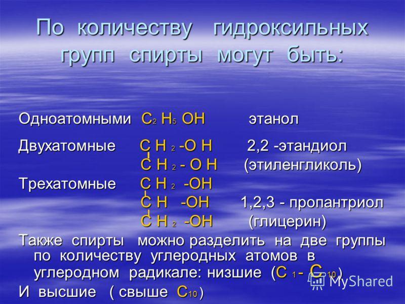 По количеству гидроксильных групп спирты могут быть: Одноатомными С 2 Н 5 ОН этанол Двухатомные С Н 2 -О Н 2,2 -этандиол С Н 2 - О Н (этиленгликоль) С Н 2 - О Н (этиленгликоль) Трехатомные С Н 2 -ОН С Н -ОН 1,2,3 - пропантриол С Н -ОН 1,2,3 - пропант