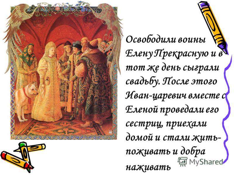 Освободили воины Елену Прекрасную и в тот же день сыграли свадьбу. После этого Иван-царевич вместе с Еленой проведали его сестриц, приехали домой и стали жить- поживать и добра наживать