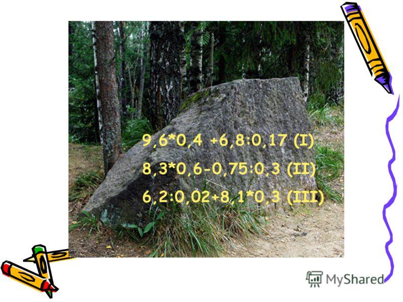 9,6*0,4 +6,8:0,17 (I) 8,3*0,6-0,75:0,3 (II) 6,2:0,02+8,1*0,3 (III)