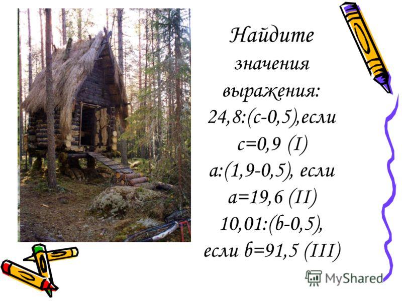 Найдите значения выражения: 24,8:(с-0,5),если с=0,9 (I) а:(1,9-0,5), если а=19,6 (II) 10,01:(b-0,5), если b=91,5 (III)