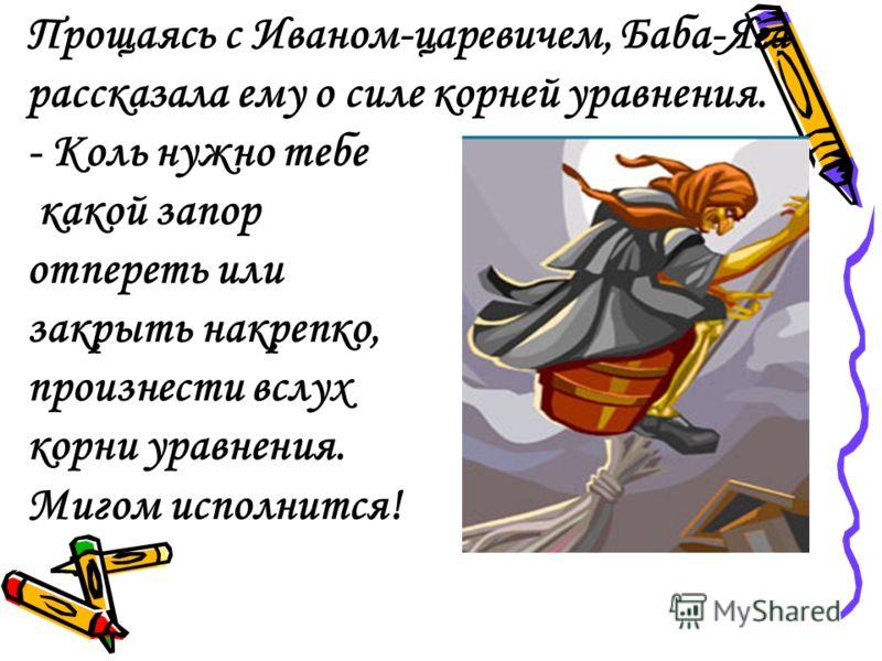 Прощаясь с Иваном-царевичем, Баба-Яга рассказала ему о силе корней уравнения. - Коль нужно тебе какой запор отпереть или закрыть накрепко, произнести вслух корни уравнения. Мигом исполнится!