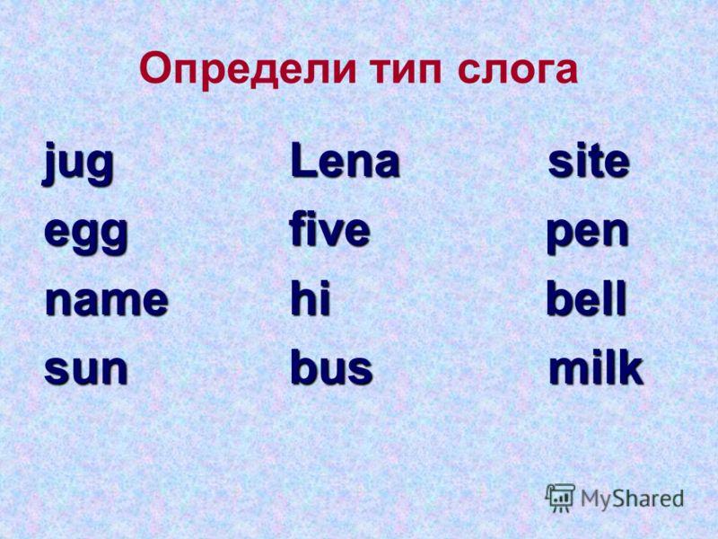 Определи тип слога jug Lena site egg five pen name hi bell sun bus milk