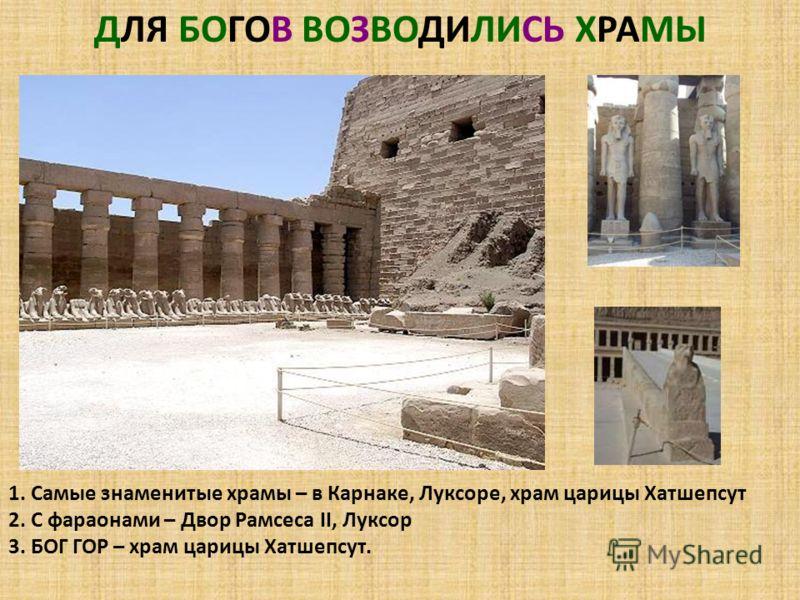 ДЛЯ БОГОВ ВОЗВОДИЛИСЬ ХРАМЫ 1. Самые знаменитые храмы – в Карнаке, Луксоре, храм царицы Хатшепсут 2. С фараонами – Двор Рамсеса II, Луксор 3. БОГ ГОР – храм царицы Хатшепсут.