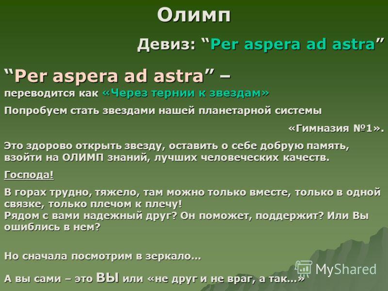 Олимп Девиз: Per aspera ad astra Per aspera ad astra – переводится как «Через тернии к звездам»Per aspera ad astra – переводится как «Через тернии к звездам» Попробуем стать звездами нашей планетарной системы «Гимназия 1». Это здорово открыть звезду,