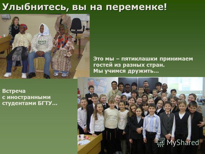 Улыбнитесь, вы на переменке! Встреча с иностранными студентами БГТУ… Это мы – пятиклашки принимаем гостей из разных стран. Мы учимся дружить…