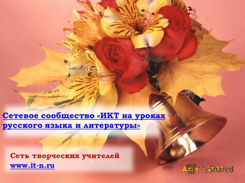 Сетевое сообщество «ИКТ на уроках русского языка и литературы» Сеть творческих учителей www.it-n.ru Август 2011 г.