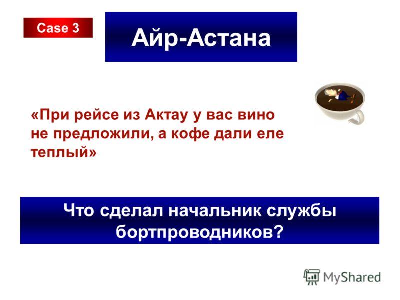 Айр-Астана «При рейсе из Актау у вас вино не предложили, а кофе дали еле теплый» Что сделал начальник службы бортпроводников? Case 3
