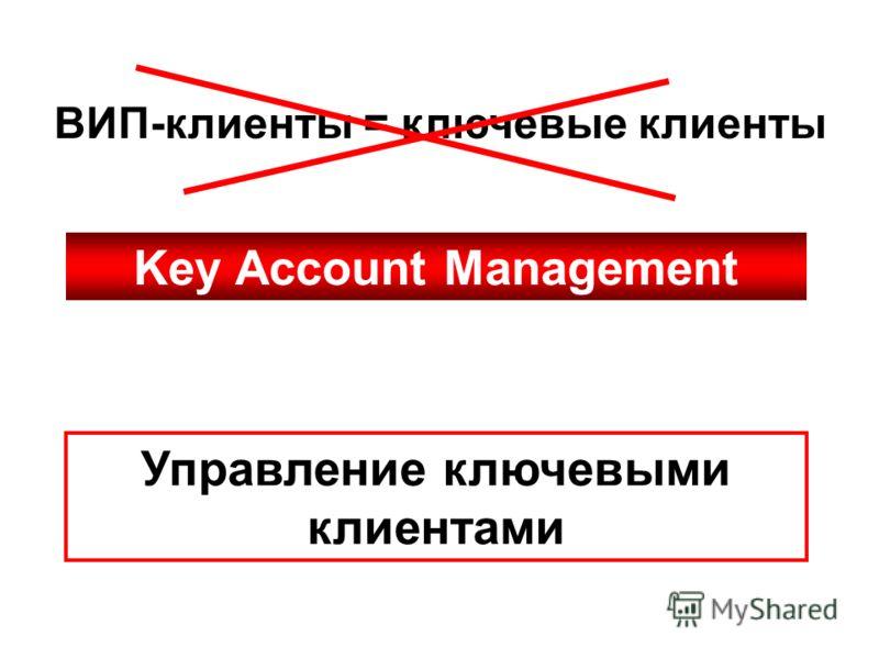 ВИП-клиенты = ключевые клиенты Управление ключевыми клиентами Key Account Management