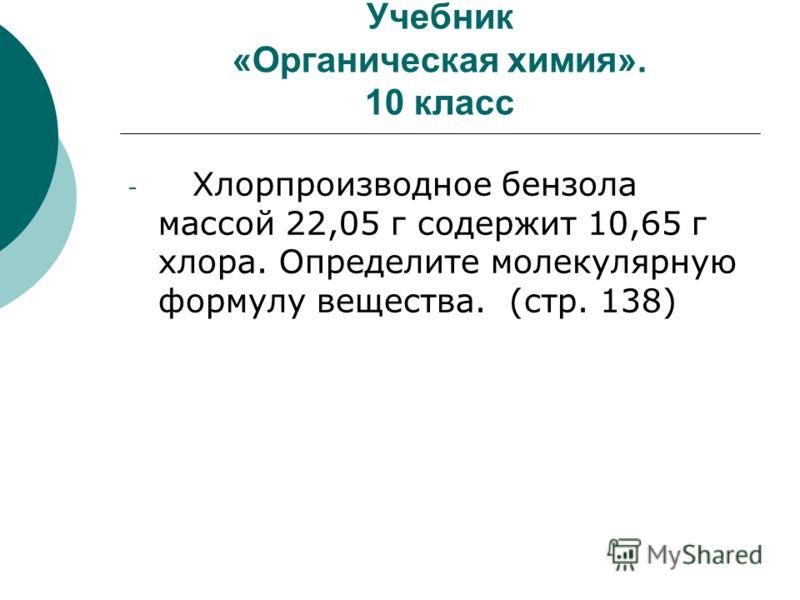 Учебник «Органическая химия». 10 класс - Хлорпроизводное бензола массой 22,05 г содержит 10,65 г хлора. Определите молекулярную формулу вещества. (стр. 138)