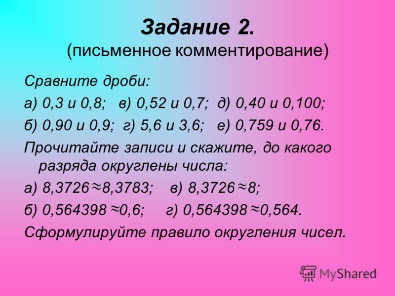 Задание 2. (письменное комментирование) Сравните дроби: а) 0,3 и 0,8; в) 0,52 и 0,7; д) 0,40 и 0,100; б) 0,90 и 0,9; г) 5,6 и 3,6; е) 0,759 и 0,76. Прочитайте записи и скажите, до какого разряда округлены числа: а) 8,3726 8,3783; в) 8,3726 8; б) 0,56