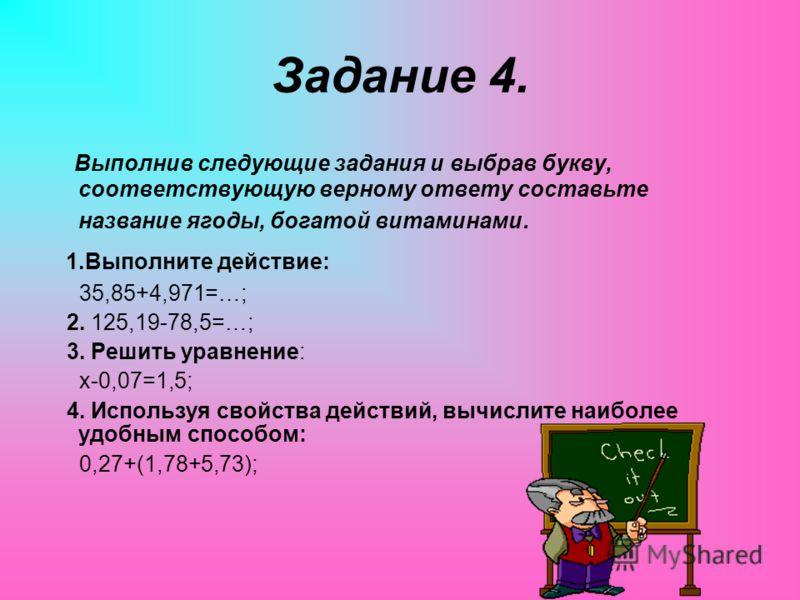 Задание 4. Выполнив следующие задания и выбрав букву, соответствующую верному ответу составьте название ягоды, богатой витаминами. 1.Выполните действие: 35,85+4,971=…; 2. 125,19-78,5=…; 3. Решить уравнение: x-0,07=1,5; 4. Используя свойства действий,
