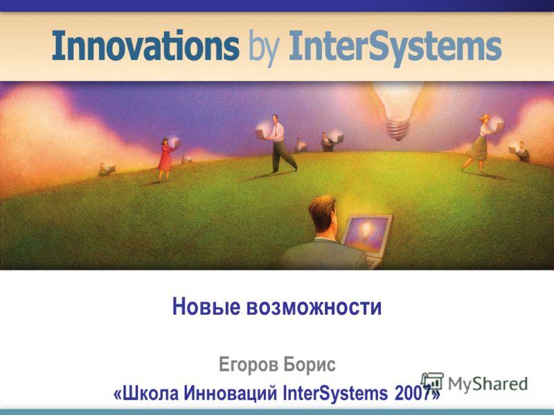 Новые возможности Егоров Борис «Школа Инноваций InterSystems 2007»