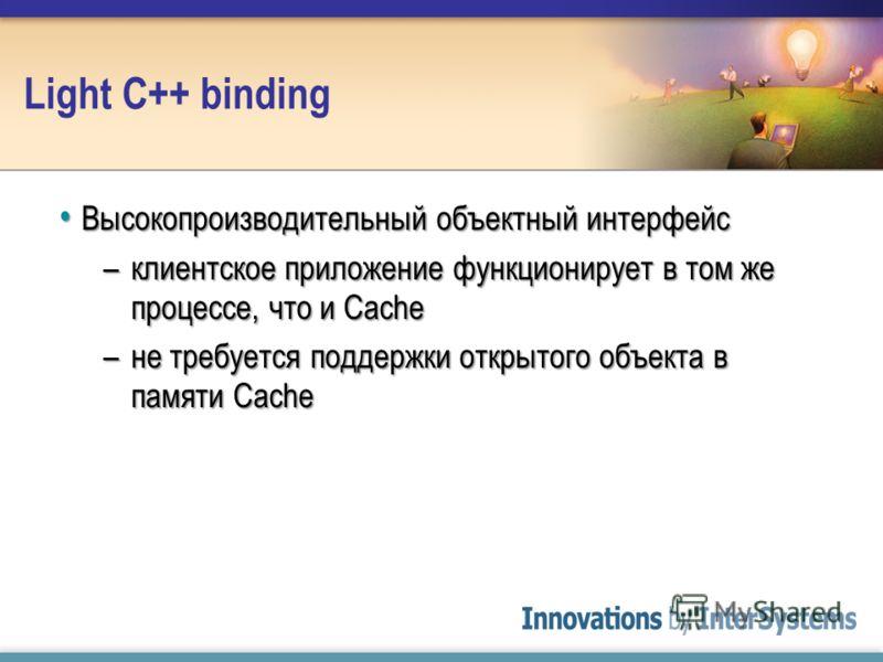 Light C++ binding Высокопроизводительный объектный интерфейс Высокопроизводительный объектный интерфейс –клиентское приложение функционирует в том же процессе, что и Cache –не требуется поддержки открытого объекта в памяти Cache