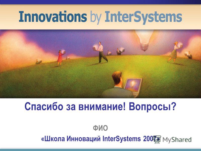 Спасибо за внимание! Вопросы? ФИО «Школа Инноваций InterSystems 2007»
