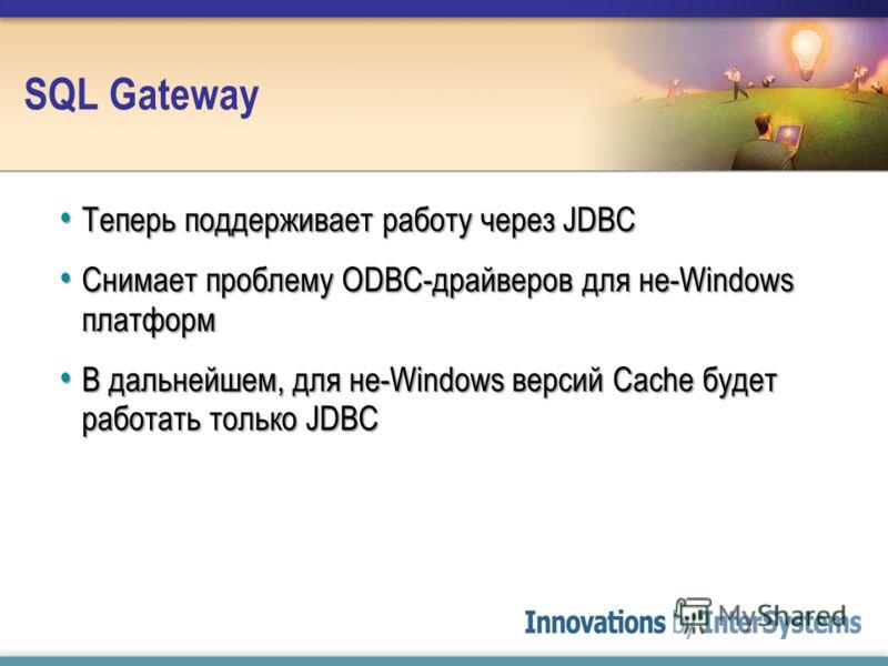 SQL Gateway Теперь поддерживает работу через JDBC Теперь поддерживает работу через JDBC Снимает проблему ODBC-драйверов для не-Windows платформ Снимает проблему ODBC-драйверов для не-Windows платформ В дальнейшем, для не-Windows версий Cache будет ра