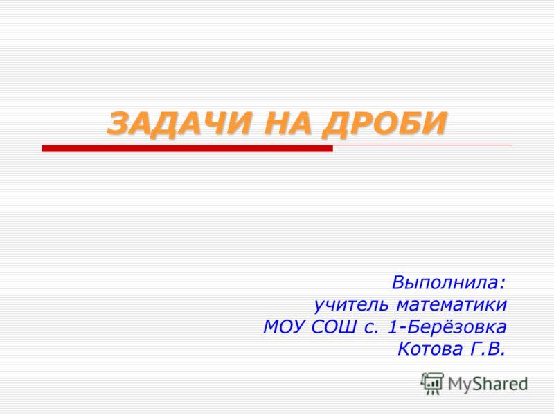 ЗАДАЧИ НА ДРОБИ Выполнила: учитель математики МОУ СОШ с. 1-Берёзовка Котова Г.В.