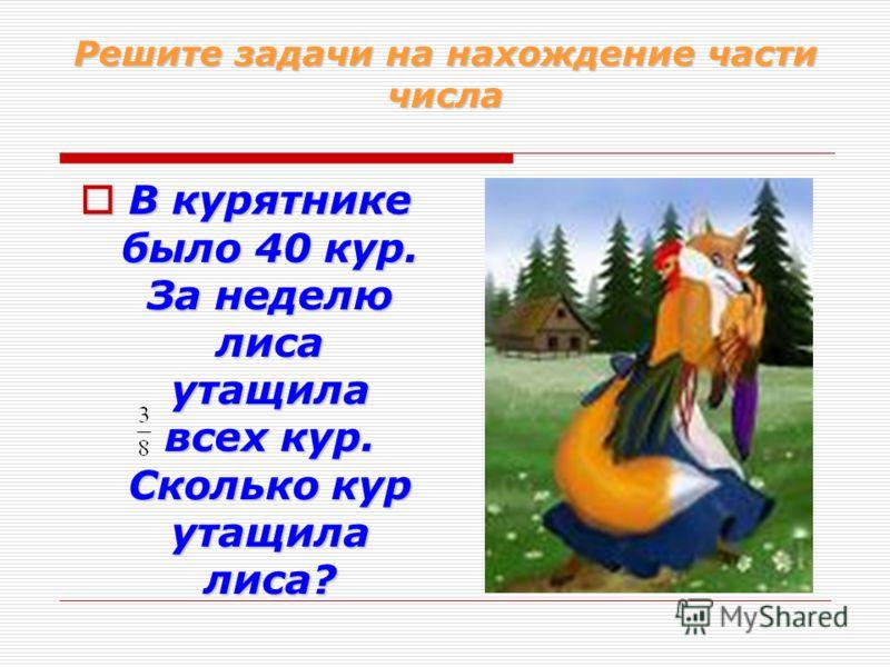 Решите задачи на нахождение части числа В курятнике было 40 кур. За неделю лиса утащила всех кур. Сколько кур утащила лиса? В курятнике было 40 кур. За неделю лиса утащила всех кур. Сколько кур утащила лиса?