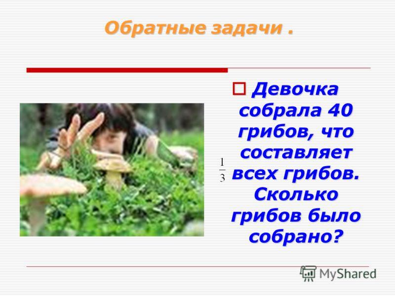 Обратные задачи. Девочка собрала 40 грибов, что составляет всех грибов. Сколько грибов было собрано? Девочка собрала 40 грибов, что составляет всех грибов. Сколько грибов было собрано?