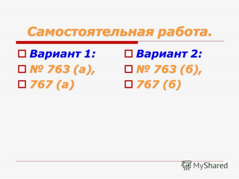 Самостоятельная работа. Вариант 1: Вариант 1: 763 (а), 763 (а), 767 (а) 767 (а) Вариант 2: Вариант 2: 763 (б), 763 (б), 767 (б) 767 (б)