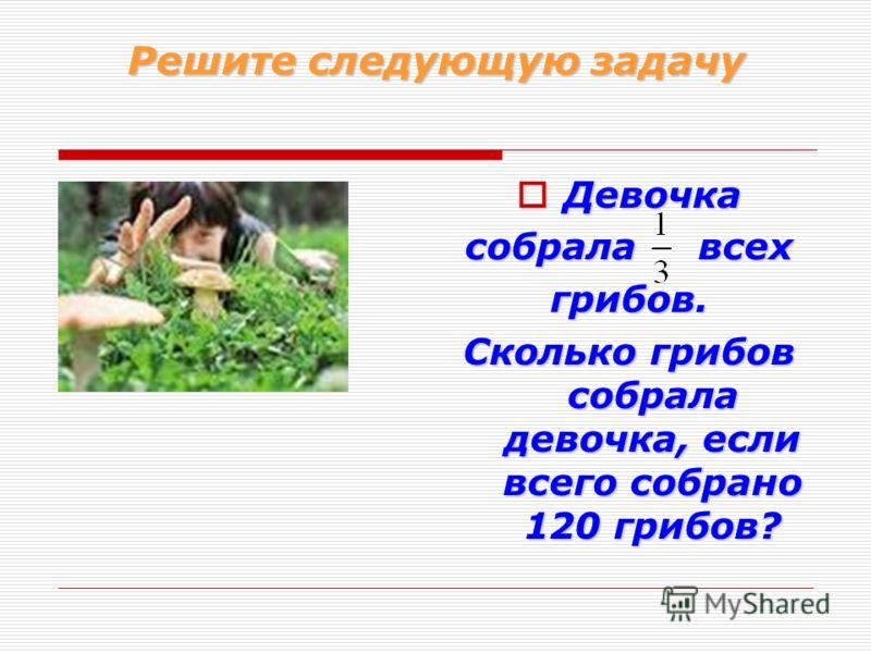 Решите следующую задачу Девочка Девочка собрала всех грибов. Сколько грибов собрала девочка, если всего собрано 120 грибов?