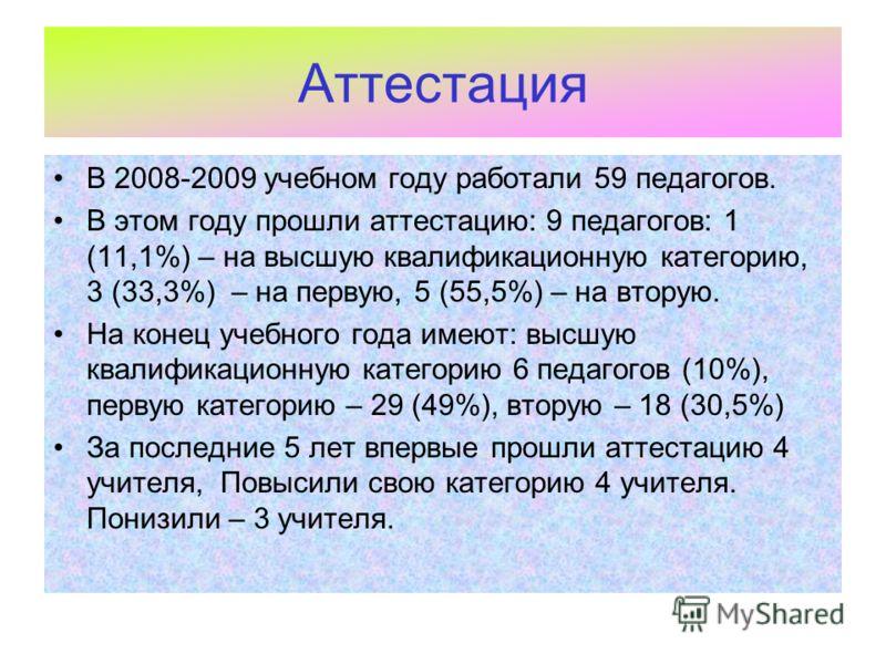 Аттестация В 2008-2009 учебном году работали 59 педагогов. В этом году прошли аттестацию: 9 педагогов: 1 (11,1%) – на высшую квалификационную категорию, 3 (33,3%) – на первую, 5 (55,5%) – на вторую. На конец учебного года имеют: высшую квалификационн