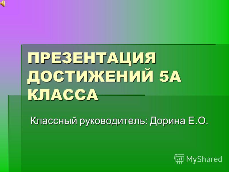 ПРЕЗЕНТАЦИЯ ДОСТИЖЕНИЙ 5А КЛАССА Классный руководитель: Дорина Е.О.