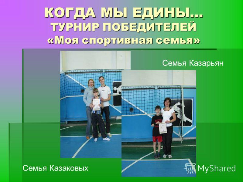 КОГДА МЫ ЕДИНЫ… ТУРНИР ПОБЕДИТЕЛЕЙ «Моя спортивная семья» Семья Казаковых Семья Казарьян