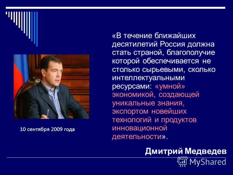 Дмитрий Медведев «В течение ближайших десятилетий Россия должна стать страной, благополучие которой обеспечивается не столько сырьевыми, сколько интеллектуальными ресурсами: «умной» экономикой, создающей уникальные знания, экспортом новейших технолог