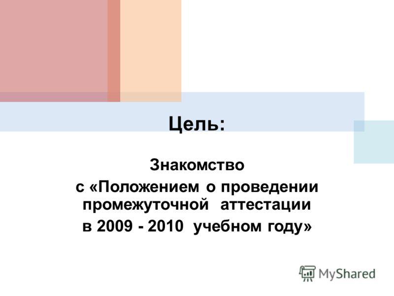 Цель: Знакомство с «Положением о проведении промежуточной аттестации в 2009 - 2010 учебном году»