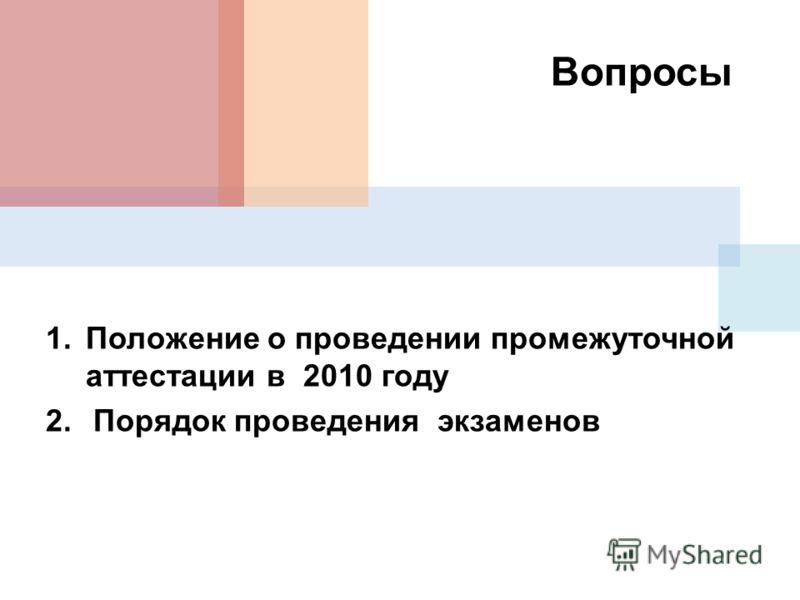 Вопросы 1.Положение о проведении промежуточной аттестации в 2010 году 2. Порядок проведения экзаменов