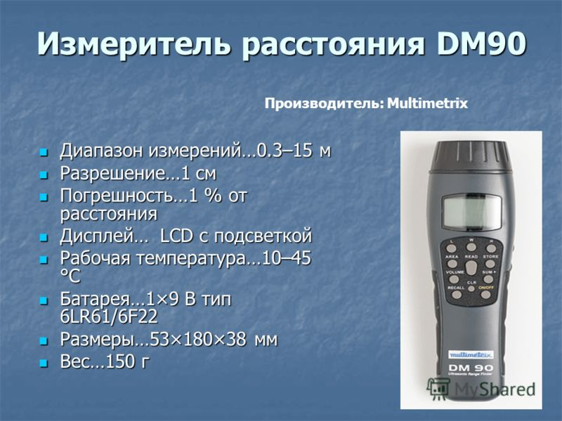 Измеритель расстояния DM90 Диапазон измерений…0.3–15 м Диапазон измерений…0.3–15 м Разрешение…1 см Разрешение…1 см Погрешность…1 % от расстояния Погрешность…1 % от расстояния Дисплей… LCD с подсветкой Дисплей… LCD с подсветкой Рабочая температура…10–