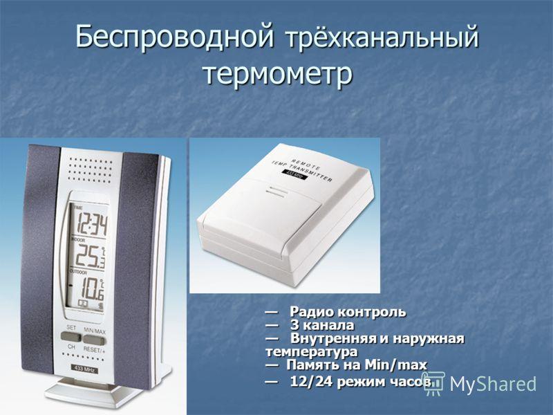 Беспроводной трёхканальный термометр Радио контроль 3 канала Внутренняя и наружная температура Память на Min/max Радио контроль 3 канала Внутренняя и наружная температура Память на Min/max 12/24 режим часов 12/24 режим часов