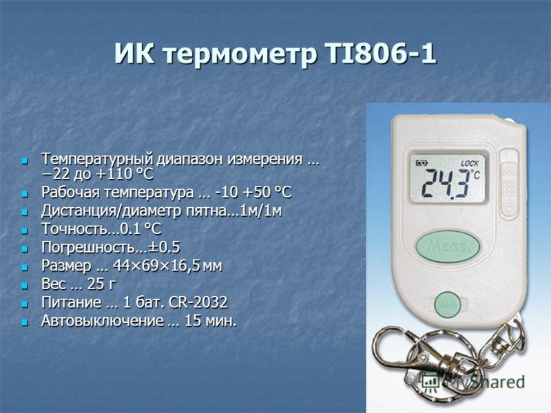 ИК термометр TI806-1 Температурный диапазон измерения … 22 до +110 °C Температурный диапазон измерения … 22 до +110 °C Рабочая температура … -10 +50 °C Рабочая температура … -10 +50 °C Дистанция/диаметр пятна…1м/1м Дистанция/диаметр пятна…1м/1м Точно
