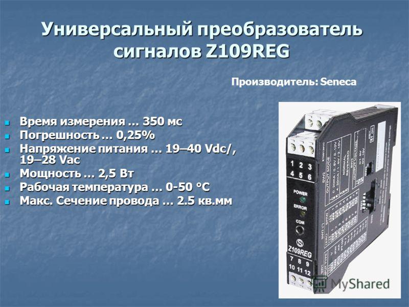 Универсальный преобразователь сигналов Z109REG Время измерения … 350 мс Время измерения … 350 мс Погрешность … 0,25% Погрешность … 0,25% Напряжение питания … 19–40 Vdc/, 19–28 Vac Напряжение питания … 19–40 Vdc/, 19–28 Vac Мощность … 2,5 Вт Мощность
