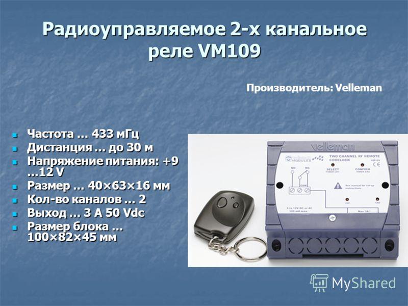 Радиоуправляемое 2-х канальное реле VM109 Частота … 433 мГц Частота … 433 мГц Дистанция … до 30 м Дистанция … до 30 м Напряжение питания: +9 …12 V Напряжение питания: +9 …12 V Размер … 40×63×16 мм Размер … 40×63×16 мм Кол-во каналов … 2 Кол-во канало