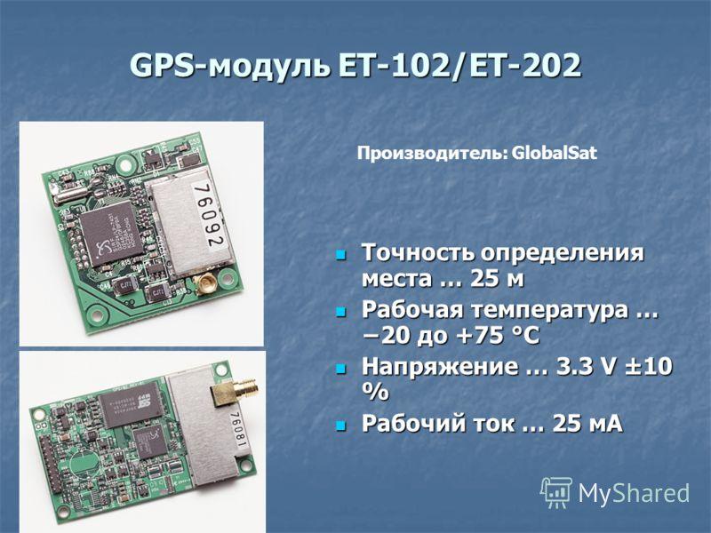 GPS-модуль ET-102/ET-202 Точность определения места … 25 м Точность определения места … 25 м Рабочая температура … 20 до +75 °C Рабочая температура … 20 до +75 °C Напряжение … 3.3 V ±10 % Напряжение … 3.3 V ±10 % Рабочий ток … 25 мA Рабочий ток … 25