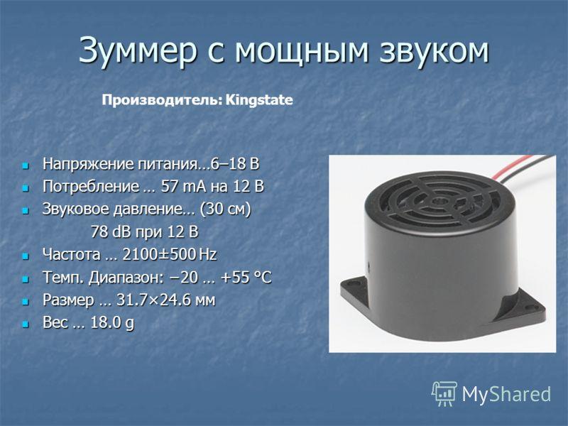 Зуммер с мощным звуком Напряжение питания…6–18 В Напряжение питания…6–18 В Потребление … 57 mA на 12 В Потребление … 57 mA на 12 В Звуковое давление… (30 см) Звуковое давление… (30 см) 78 dB при 12 В 78 dB при 12 В Частота … 2100±500 Hz Частота … 210