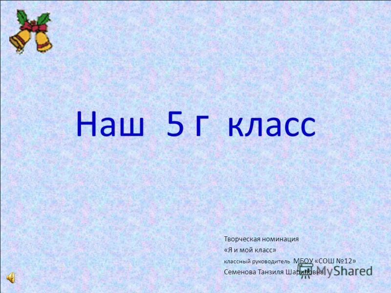 Наш 5 г класс Творческая номинация «Я и мой класс» классный руководитель МБОУ «СОШ 12» Семенова Танзиля Шариповна