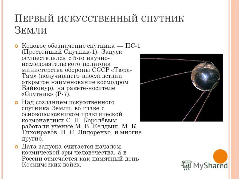 П ЕРВЫЙ ИСКУССТВЕННЫЙ СПУТНИК З ЕМЛИ Кодовое обозначение спутника ПС-1 (Простейший Спутник-1). Запуск осуществлялся с 5-го научно- исследовательского полигона министерства обороны СССР «Тюра- Там» (получившего впоследствии открытое наименование космо